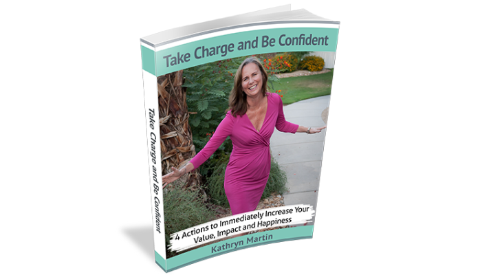Take Charge and Be Confident: 4 Actions to Immediately Increase Your Value, Impact and Happiness [FREE e-Guide]